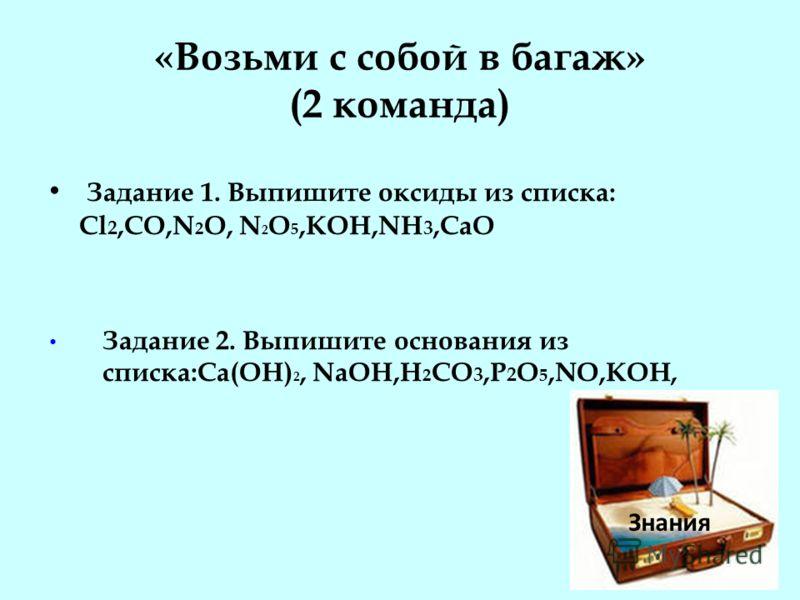 «Возьми с собой в багаж» (2 команда) Задание 1. Выпишите оксиды из списка: Cl 2,СO,N 2 O, N 2 O 5,KOH,NH 3,CaO Задание 2. Выпишите основания из списка:Ca(OH) 2, NaOH,H 2 CO 3,P 2 O 5,NO,KOH, Знания