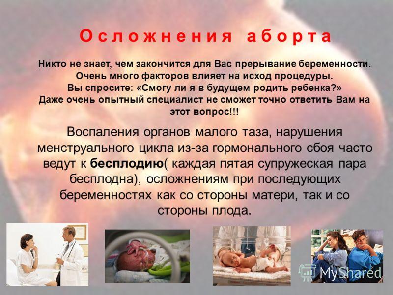 О с л о ж н е н и я а б о р т а Воспаления органов малого таза, нарушения менструального цикла из-за гормонального сбоя часто ведут к бесплодию( каждая пятая супружеская пара бесплодна), осложнениям при последующих беременностях как со стороны матери