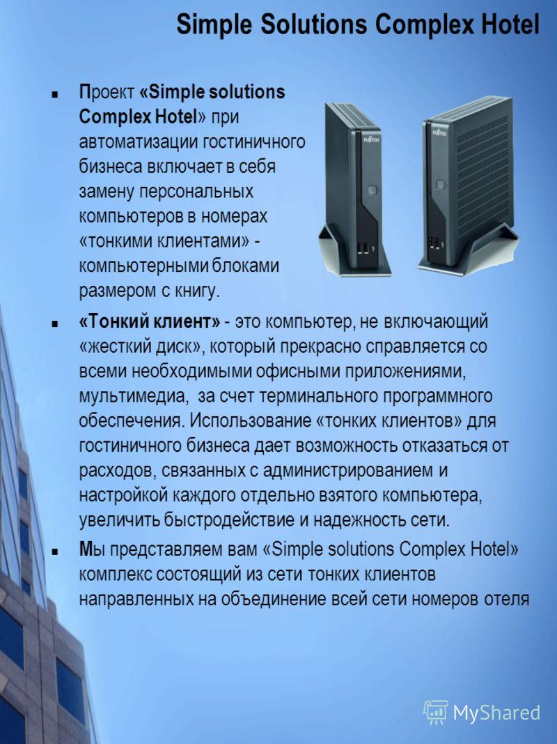 П роект «Simple solutions Complex Hotel » при автоматизации гостиничного бизнеса включает в себя замену персональных компьютеров в номерах «тонкими клиентами» - компьютерными блоками размером с книгу. Simple Solutions Complex Hotel «Тонкий клиент» -