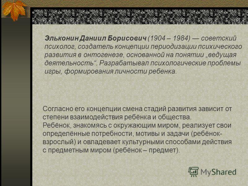 Эльконин Даниил Борисович (1904 – 1984) советский психолог, создатель концепции периодизации психического развития в онтогенезе, основанной на понятии ведущая деятельность. Разрабатывал психологические проблемы игры, формирования личности ребенка. Со