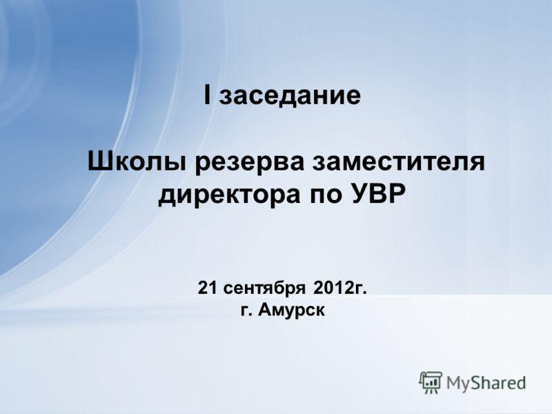 I заседание Школы резерва заместителя директора по УВР 21 сентября 2012г. г. Амурск