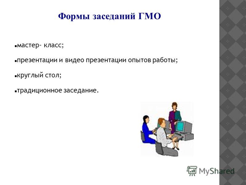 Формы заседаний ГМО мастер- класс; презентации и видео презентации опытов работы; круглый стол; традиционное заседание.
