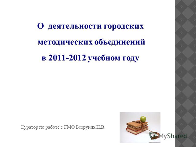 О деятельности городских методических объединений в 2011-2012 учебном году Куратор по работе с ГМО Безруких Н.В.