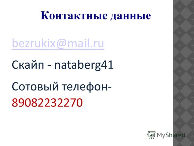 Контактные данные bezrukix@mail.ru Скайп - nataberg41 Сотовый телефон- 89082232270