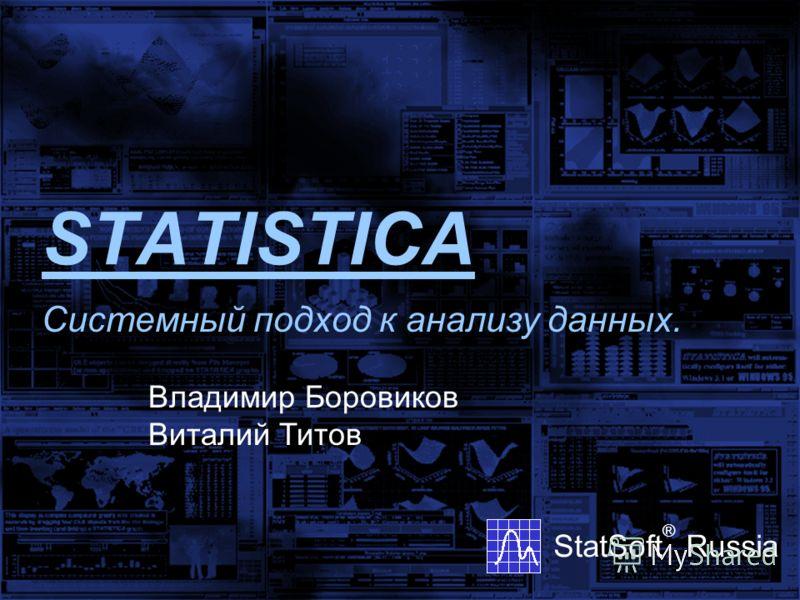 STATISTICA StatSoft ® Russia Системный подход к анализу данных. Владимир Боровиков Виталий Титов