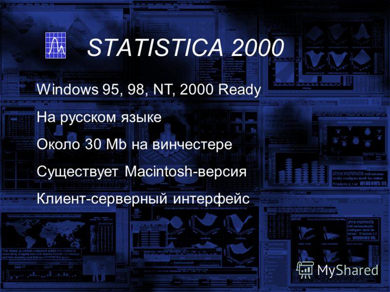 STATISTICA 2000 Windows 95, 98, NT, 2000 Ready На русском языке Около 30 Mb на винчестере Существует Macintosh-версия Клиент-серверный интерфейс