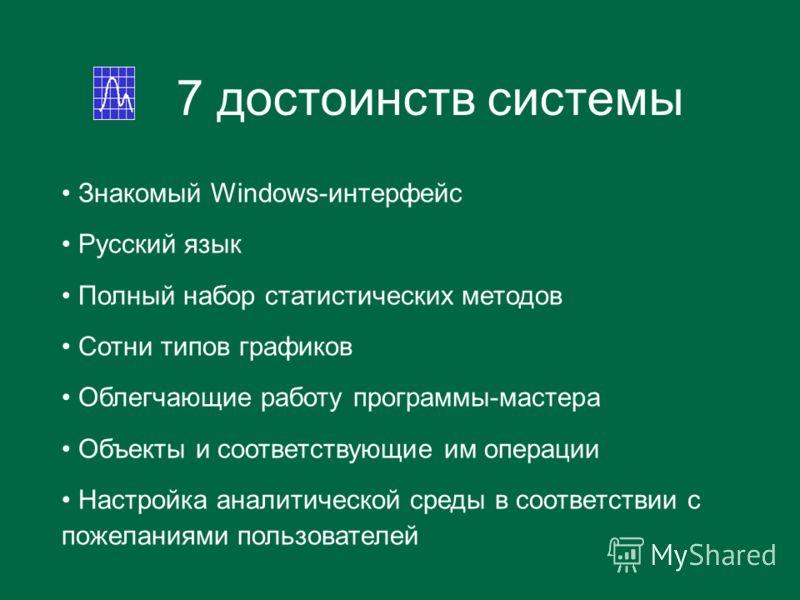 7 достоинств системы Знакомый Windows-интерфейс Русский язык Полный набор статистических методов Сотни типов графиков Облегчающие работу программы-мастера Объекты и соответствующие им операции Настройка аналитической среды в соответствии с пожеланиям