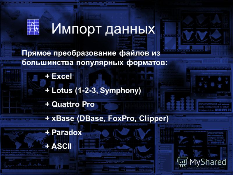 Импорт данных Прямое преобразование файлов из большинства популярных форматов: + Excel + Lotus (1-2-3, Symphony) + Quattro Pro + xBase (DBase, FoxPro, Clipper) + Paradox + ASCII