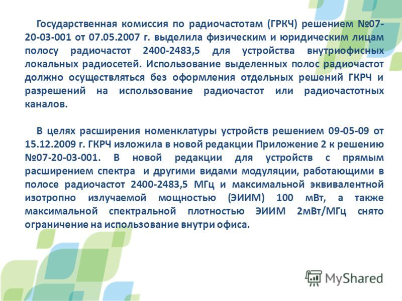 Государственная комиссия по радиочастотам (ГРКЧ) решением 07- 20-03-001 от 07.05.2007 г. выделила физическим и юридическим лицам полосу радиочастот 2400-2483,5 для устройства внутриофисных локальных радиосетей. Использование выделенных полос радиочас