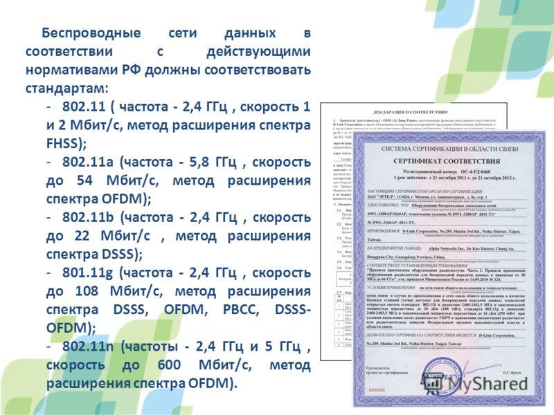 Беспроводные сети данных в соответствии с действующими нормативами РФ должны соответствовать стандартам: -802.11 ( частота - 2,4 ГГц, скорость 1 и 2 Мбит/с, метод расширения спектра FHSS); -802.11a (частота - 5,8 ГГц, скорость до 54 Мбит/с, метод рас