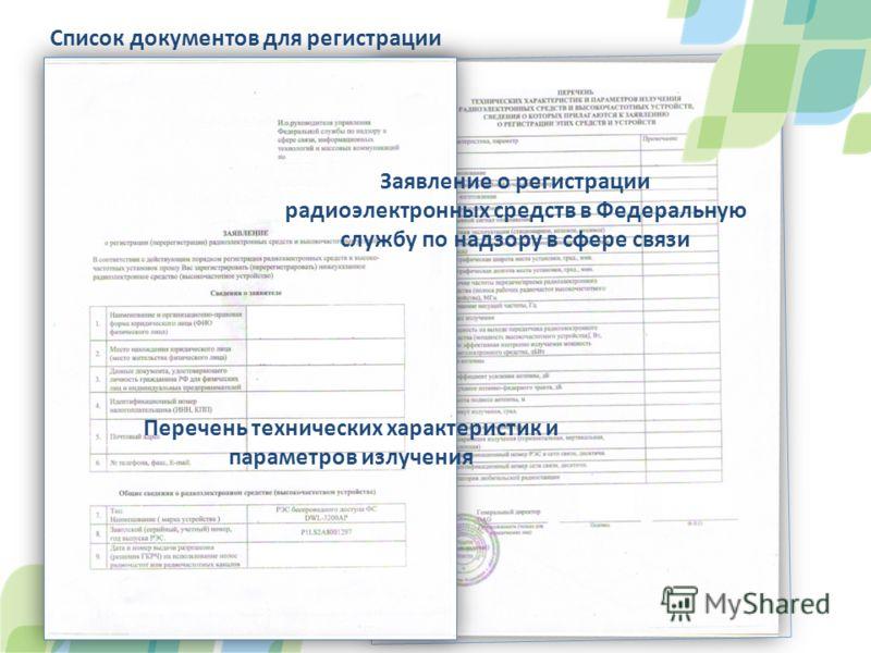Список документов для регистрации Заявление о регистрации радиоэлектронных средств в Федеральную службу по надзору в cфере связи Перечень технических характеристик и параметров излучения