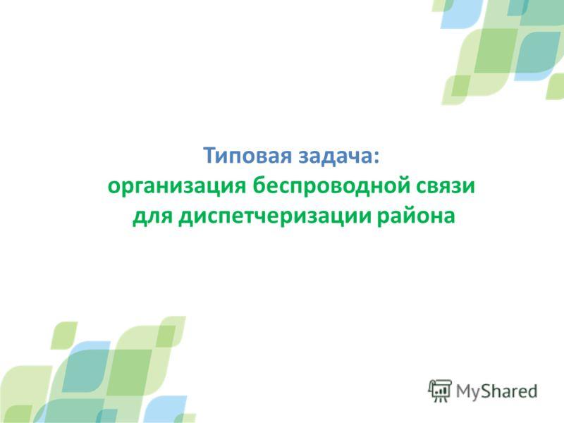 Типовая задача: организация беспроводной связи для диспетчеризации района