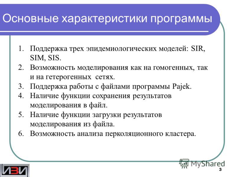 3 Основные характеристики программы 1.Поддержка трех эпидемиологических моделей: SIR, SIM, SIS. 2.Возможность моделирования как на гомогенных, так и на гетерогенных сетях. 3.Поддержка работы с файлами программы Pajek. 4.Наличие функции сохранения рез