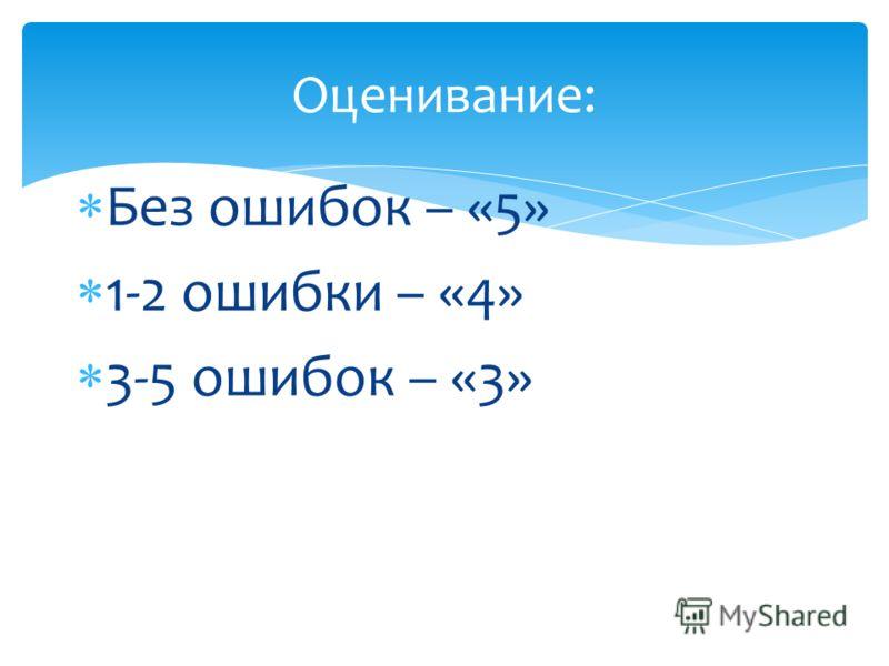 Без ошибок – «5» 1-2 ошибки – «4» 3-5 ошибок – «3» Оценивание: