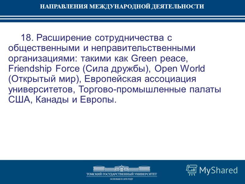 НАПРАВЛЕНИЯ МЕЖДУНАРОДНОЙ ДЕЯТЕЛЬНОСТИ 18. Расширение сотрудничества с общественными и неправительственными организациями: такими как Green peace, Friendship Force (Сила дружбы), Open World (Открытый мир), Европейская ассоциация университетов, Торгов