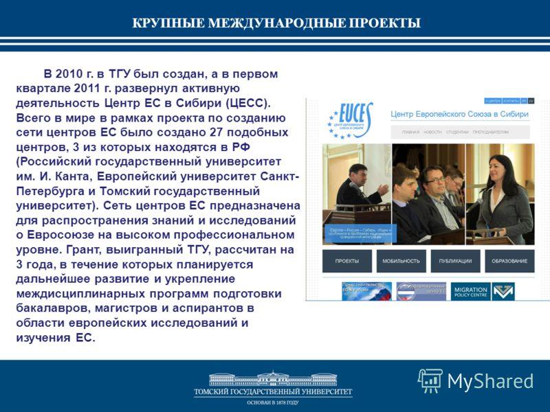 В 2010 г. в ТГУ был создан, а в первом квартале 2011 г. развернул активную деятельность Центр ЕС в Сибири (ЦЕСС). Всего в мире в рамках проекта по созданию сети центров ЕС было создано 27 подобных центров, 3 из которых находятся в РФ (Российский госу