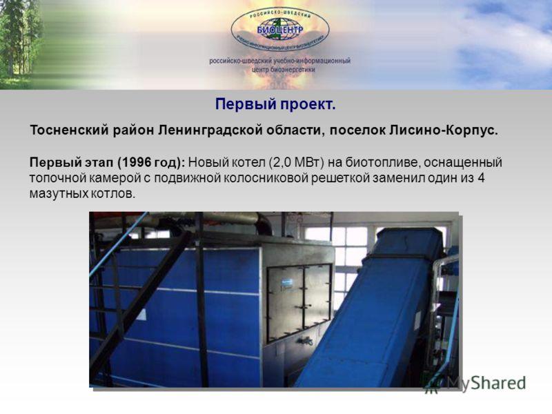 Первый проект. Тосненский район Ленинградской области, поселок Лисино-Корпус. Первый этап (1996 год): Новый котел (2,0 МВт) на биотопливе, оснащенный топочной камерой с подвижной колосниковой решеткой заменил один из 4 мазутных котлов.