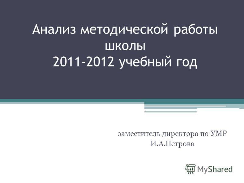Анализ методической работы школы 2011-2012 учебный год заместитель директора по УМР И.А.Петрова