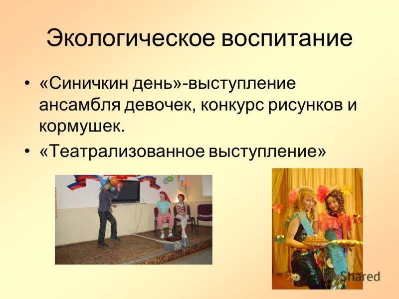 Экологическое воспитание «Синичкин день»-выступление ансамбля девочек, конкурс рисунков и кормушек. «Театрализованное выступление»