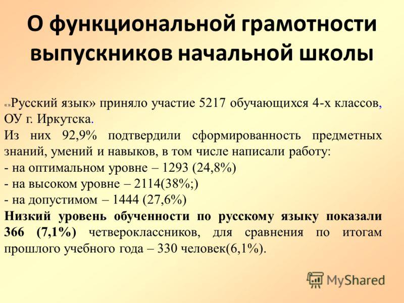 О функциональной грамотности выпускников начальной школы «» Русский язык» приняло участие 5217 обучающихся 4-х классов, ОУ г. Иркутска. Из них 92,9% подтвердили сформированность предметных знаний, умений и навыков, в том числе написали работу: - на о