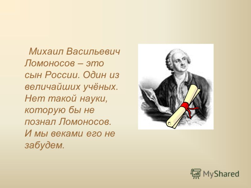 Михаил Васильевич Ломоносов – это сын России. Один из величайших учёных. Нет такой науки, которую бы не познал Ломоносов. И мы веками его не забудем.