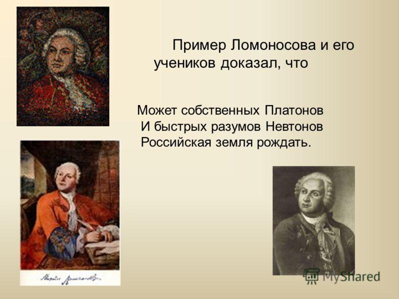 Пример Ломоносова и его учеников доказал, что Может собственных Платонов И быстрых разумов Невтонов Российская земля рождать.