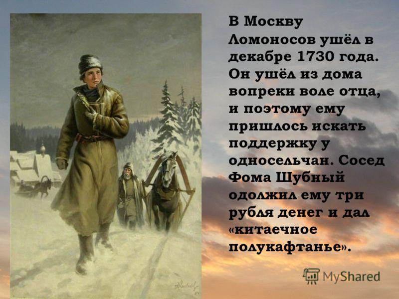 В Москву Ломоносов ушёл в декабре 1730 года. Он ушёл из дома вопреки воле отца, и поэтому ему пришлось искать поддержку у односельчан. Сосед Фома Шубный одолжил ему три рубля денег и дал «китаечное полукафтанье».