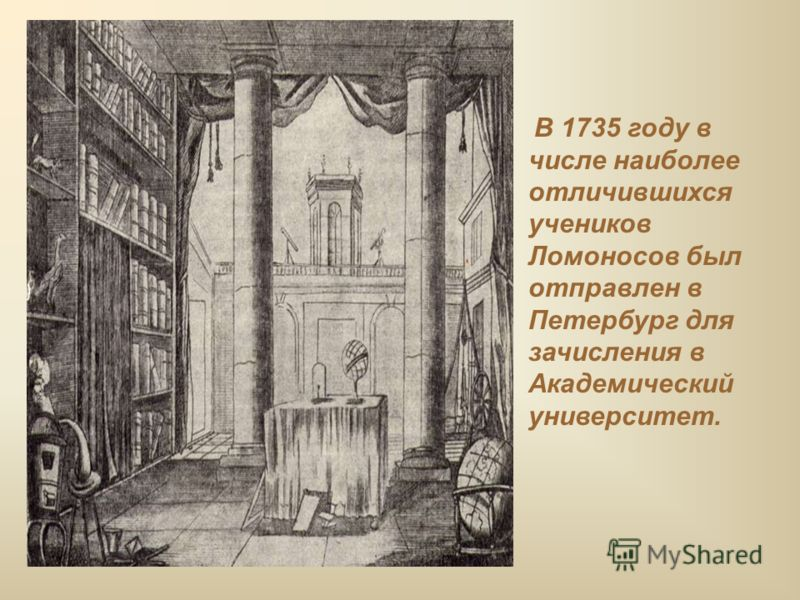 В 1735 году в числе наиболее отличившихся учеников Ломоносов был отправлен в Петербург для зачисления в Академический университет.