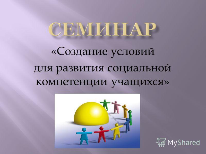 «Создание условий для развития социальной компетенции учащихся»
