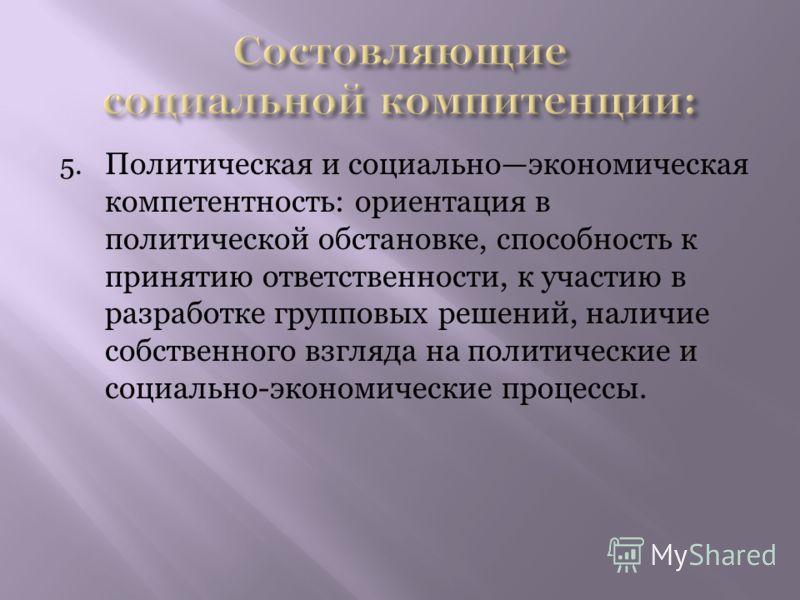 5. Политическая и социальноэкономическая компетентность: ориентация в политической обстановке, способность к принятию ответственности, к участию в разработке групповых решений, наличие собственного взгляда на политические и социально-экономические пр
