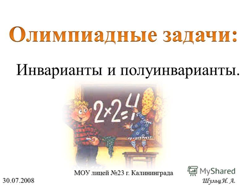 Инварианты и полуинварианты. МОУ лицей 23 г. Калининграда 30.07.2008 Шульц И. А.