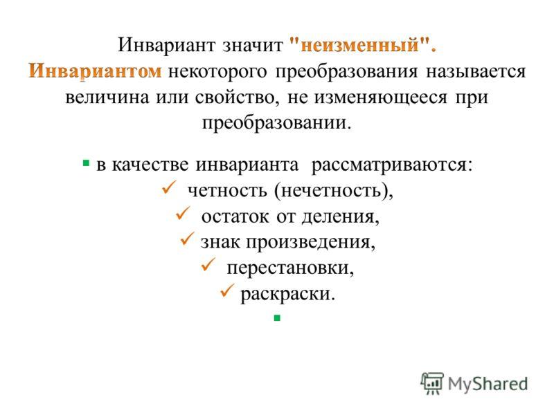 в качестве инварианта рассматриваются: четность (нечетность), остаток от деления, знак произведения, перестановки, раскраски.