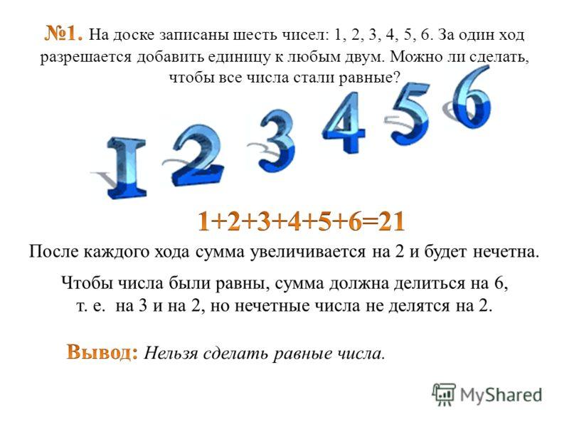 После каждого хода сумма увеличивается на 2 и будет нечетна. Чтобы числа были равны, сумма должна делиться на 6, т. е. на 3 и на 2, но нечетные числа не делятся на 2.