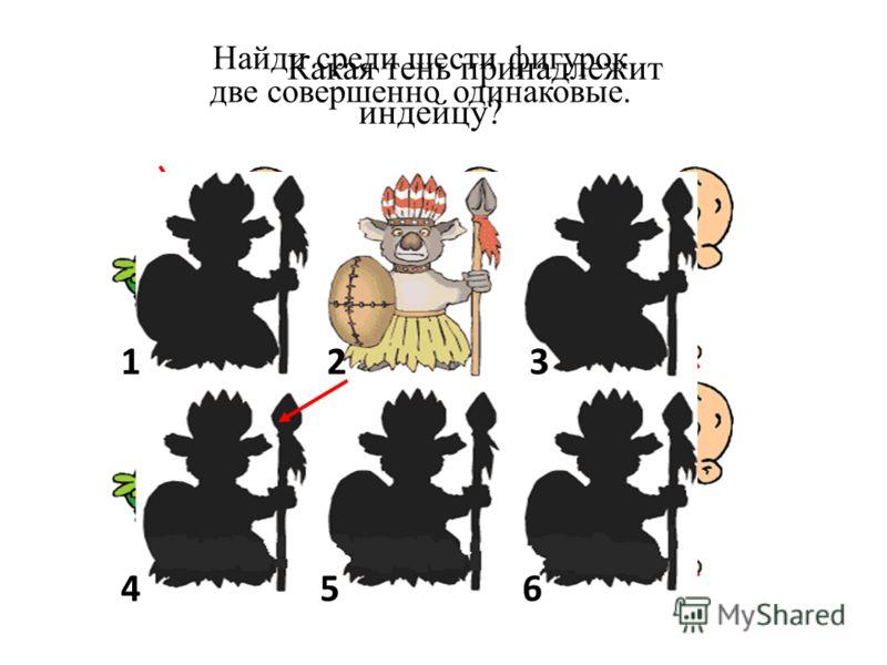 Найди среди шести фигурок две совершенно одинаковые. Какая тень принадлежит индейцу? 123 456