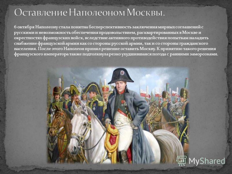 6 октября Наполеону стала понятна бесперспективность заключения мирных соглашений с русскими и невозможность обеспечения продовольствием, расквартированных в Москве и окрестностях французских войск, вследствие активного противодействия попыткам налад