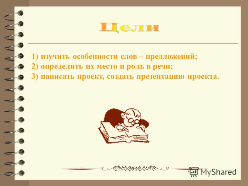 1)изучить особенности слов – предложений; 2)определить их место и роль в речи; 3)написать проект, создать презентацию проекта.
