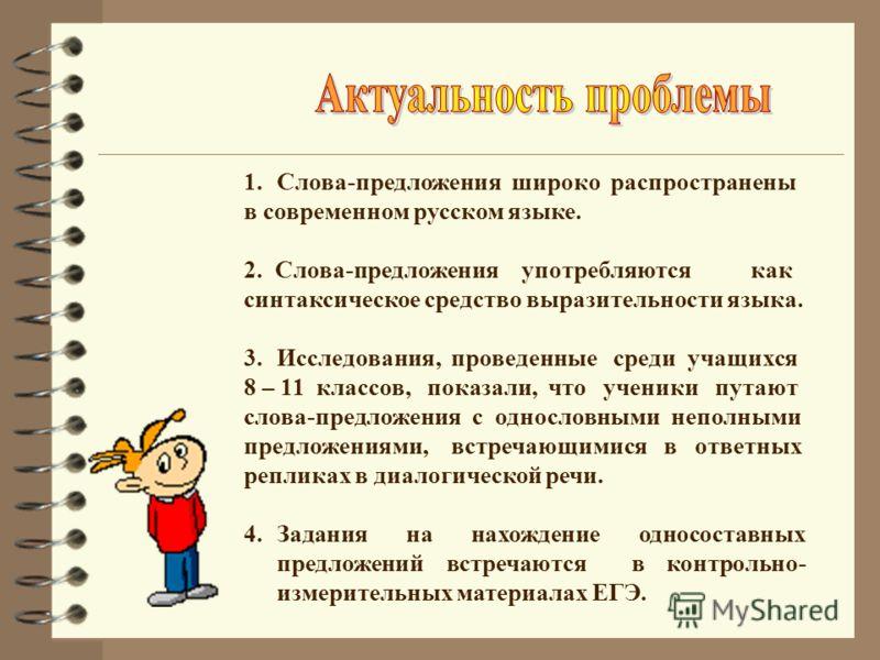 1.Слова-предложения широко распространены в современном русском языке. 2. Слова-предложения употребляются как синтаксическое средство выразительности языка. 3.Исследования, проведенные среди учащихся 8 – 11 классов, показали, что ученики путают слова