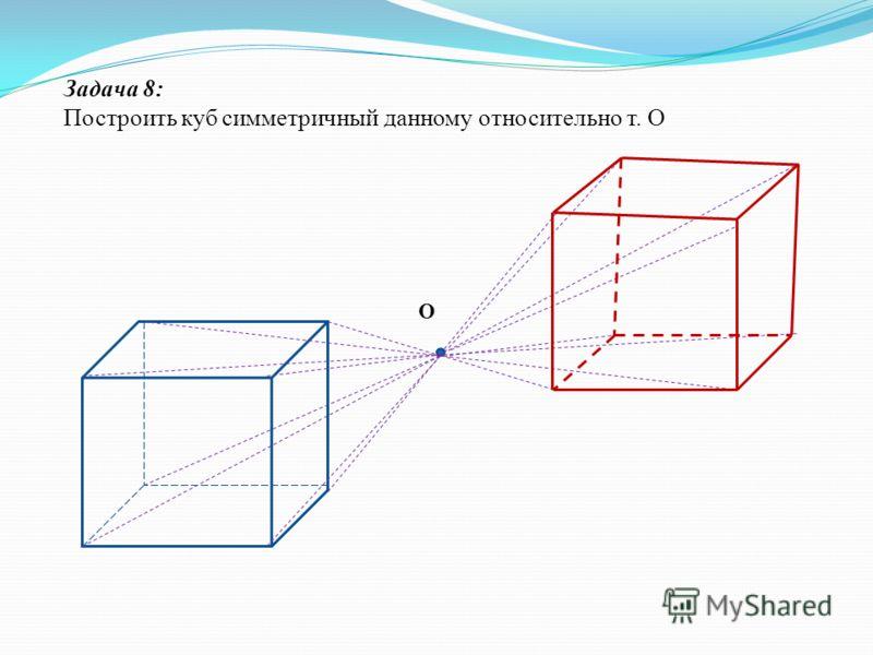 Задача 8: Построить куб симметричный данному относительно т. О О