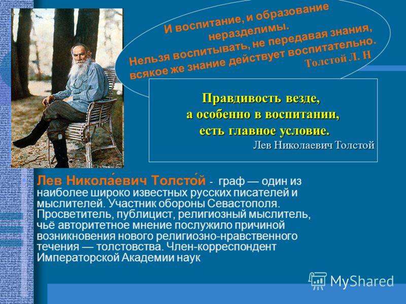 Лев Никола́евич Толсто́й - граф один из наиболее широко известных русских писателей и мыслителей. Участник обороны Севастополя. Просветитель, публицист, религиозный мыслитель, чьё авторитетное мнение послужило причиной возникновения нового религиозно