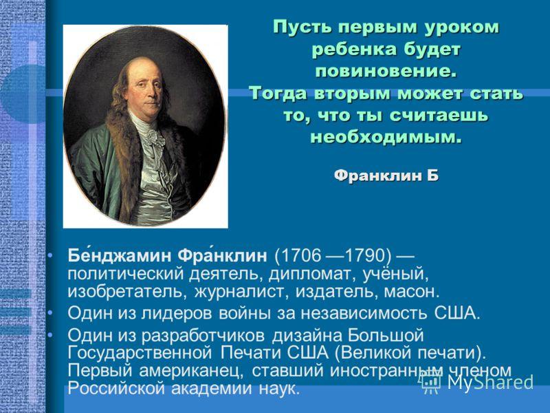 Пусть первым уроком ребенка будет повиновение. Тогда вторым может стать то, что ты считаешь необходимым. Франклин Б Бе́нджамин Фра́нклин (1706 1790) политический деятель, дипломат, учёный, изобретатель, журналист, издатель, масон. Один из лидеров вой