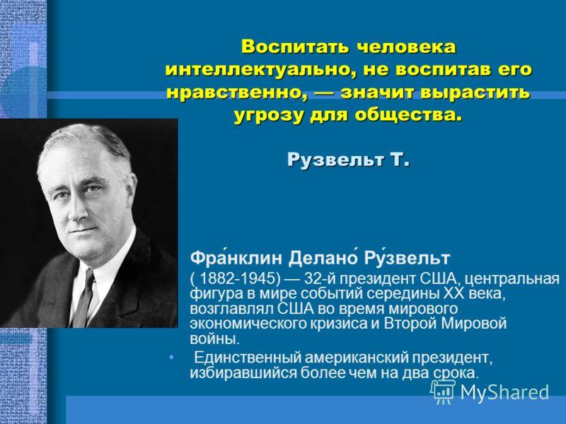Воспитать человека интеллектуально, не воспитав его нравственно, значит вырастить угрозу для общества. Рузвельт Т. Фра́нклин Делано́ Ру́звельт ( 1882-1945) 32-й президент США, центральная фигура в мире событий середины XX века, возглавлял США во врем