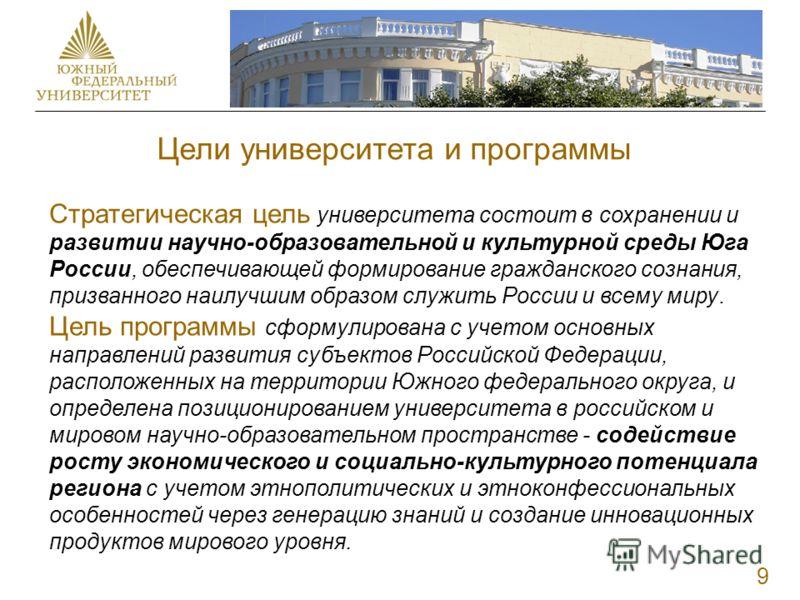 Цели университета и программы 9 Стратегическая цель университета состоит в сохранении и развитии научно-образовательной и культурной среды Юга России, обеспечивающей формирование гражданского сознания, призванного наилучшим образом служить России и в
