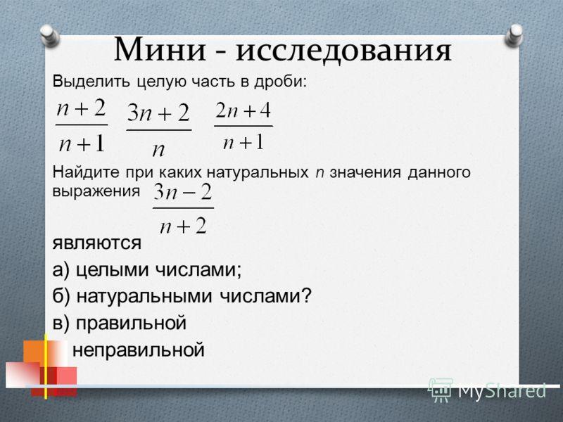 Мини - исследования Выделить целую часть в дроби : Найдите при каких натуральных n значения данного выражения являются а ) целыми числами ; б ) натуральными числами ? в ) правильной г ) неправильной