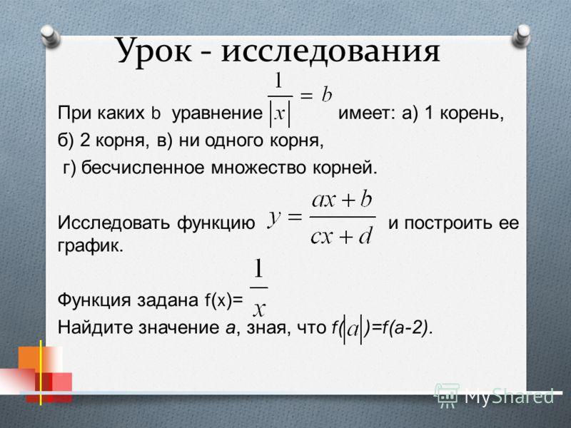 Урок - исследования При каких b уравнение имеет : а ) 1 корень, б ) 2 корня, в ) ни одного корня, г ) бесчисленное множество корней. Исследовать функцию и построить ее график. Функция задана f(x)= Найдите значение а, зная, что f( )=f(a-2).