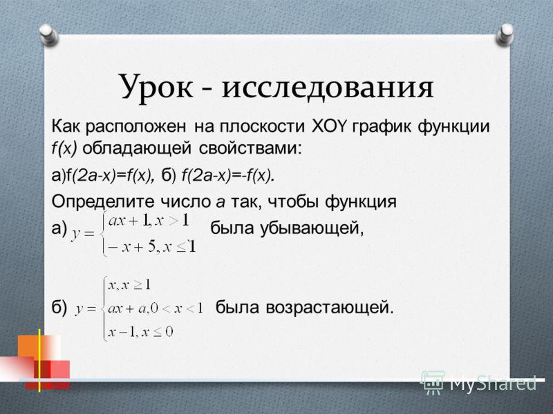 Урок - исследования Как расположен на плоскости ХО Y график функции f(x) обладающей свойствами : а )f(2a-x)=f(x), б ) f(2a-x)=-f(x). Определите число a так, чтобы функция а ) была убывающей, б ) была возрастающей.