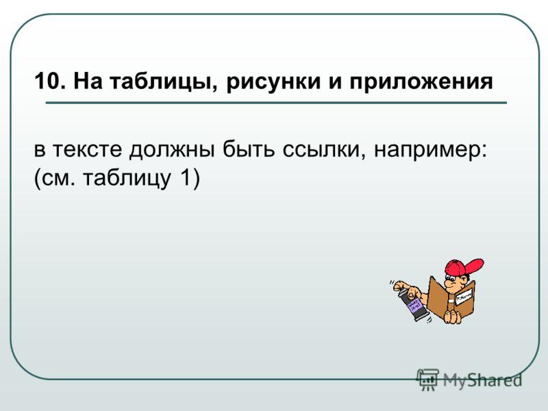 10. На таблицы, рисунки и приложения в тексте должны быть ссылки, например: (см. таблицу 1)