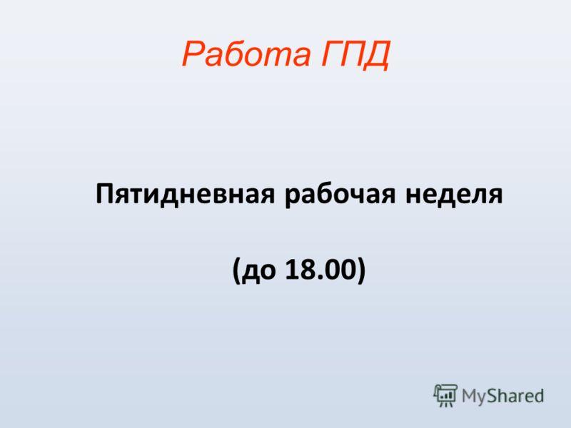 Работа ГПД Пятидневная рабочая неделя (до 18.00)