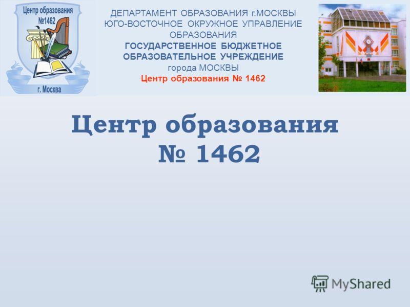 Центр образования 1462 ДЕПАРТАМЕНТ ОБРАЗОВАНИЯ г.МОСКВЫ ЮГО-ВОСТОЧНОЕ ОКРУЖНОЕ УПРАВЛЕНИЕ ОБРАЗОВАНИЯ ГОСУДАРСТВЕННОЕ БЮДЖЕТНОЕ ОБРАЗОВАТЕЛЬНОЕ УЧРЕЖДЕНИЕ города МОСКВЫ Центр образования 1462
