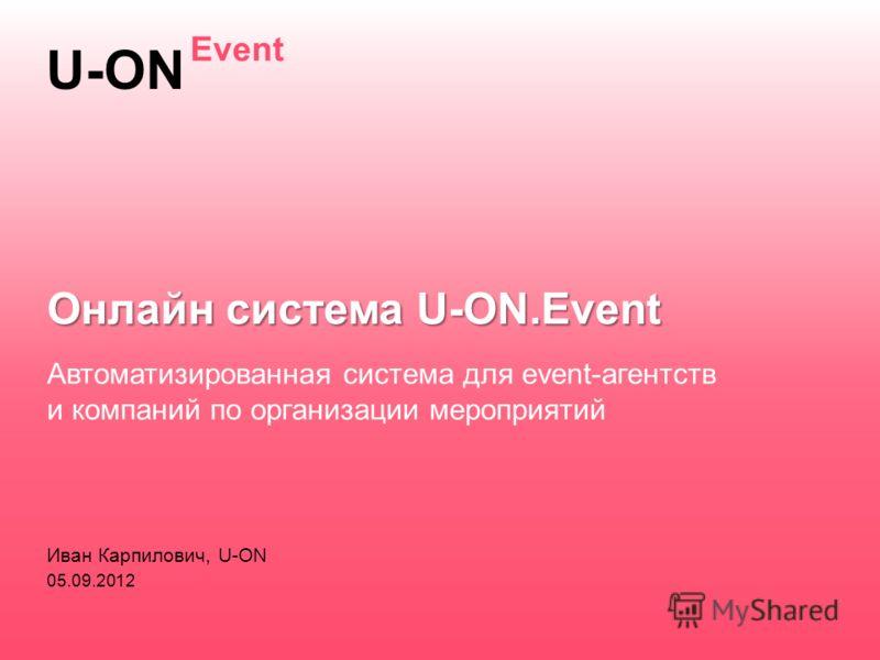 Иван Карпилович, U-ON 05.09.2012 Автоматизированная система для event-агентств и компаний по организации мероприятий Онлайн система U-ON.Event U-ON Event