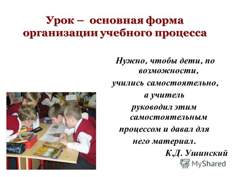 Урок – основная форма организации учебного процесса Нужно, чтобы дети, по возможности, учились самостоятельно, а учитель руководил этим самостоятельным процессом и давал для него материал. К. Д. Ушинский
